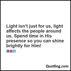 Light isn't just for us, light affects the people around us. Spend time in His presence so you can shine - Joel Osteen Quote