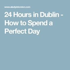 24 Hours in Dublin - How to Spend a Perfect Day