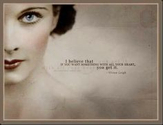 I believe that if you want something with all your heart, you get it. Vivien Leigh