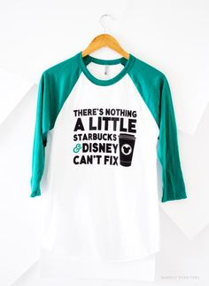 There's Nothing a Little Starbucks & Disney Can't Fix, T-Shirt, Raglan, Baseball Tee, Wear to the Parks, Favorite Things, Happily Ever Tees
