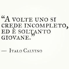 Sometimes one who thinks himself incomplete is just merely young. _Italo Calvino