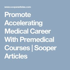 Promote Accelerating Medical Career With Premedical Courses | Sooper Articles
