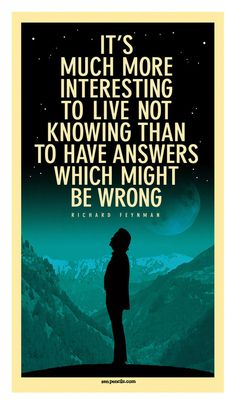 Much more interesting to live no knowing that to have answers which might be wrong.