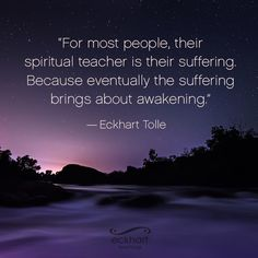 """For most people, their spiritual teacher is their suffering. Because eventually the suffering brings about awakening."" ~Eckhart Tolle  Please 'Share and/or Re-pin' this week's #PresentMomentReminder: To receive automatic reminders from Eckhart, feel free to sign up by clicking on this link: http://www.eckharttolle.com/present-moment-reminders/?f=1"