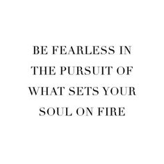 Be fearless; Do what sets your soul on fire.