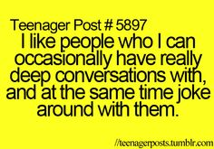 Teenager Post #5897: I like people who I can occasionally have really deep conversations with, and at the same time, joke around with them.