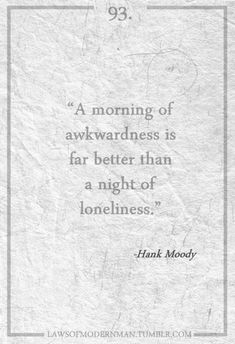 "Well said Hank! ""A morning of awkwardness is far better than a night of loneliness""."
