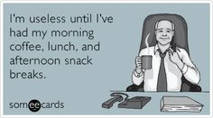 I'm useless until I've had my morning coffee, lunch, and afternoon snack breaks.