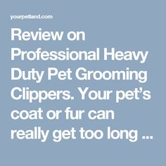 Review on Professional Heavy Duty Pet Grooming Clippers. Your pet's coat or fur can really get too long and thick when you leave it untrimmed for a period of time, depending on its breed. However, regardless of its breed, your canine or feline pet truly deserves to be groomed every now and then not only for its health and beauty but also for its overall well-being. Read Full HD at here