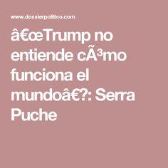 """""""Trump no entiende cómo funciona el mundo"""": Serra Puche"""