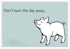 Don't burn the day away....