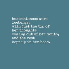 her sentences were icebergs, with just the tip of her thoughts coming out of her mouth, and the rest kept up in her head.