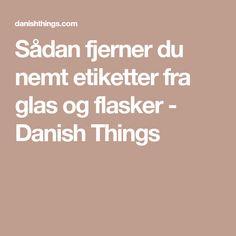 Sådan fjerner du nemt etiketter fra glas og flasker - Danish Things Diy And Crafts, Projects To Try, Good Things, Tips, Urban Gardening, Diana, Tutorials, Hacks, Ideas