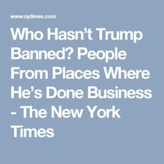 Who Hasn't Trump Banned? People From Places Where He's Done Business - The New York Times