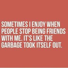 Some people will just stop being friends with you because you aren't behaving the way THEY think you should. Good riddens.