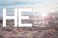"""""""He leads me beside quiet waters, He restores my soul."""" Psalm 23:2"""