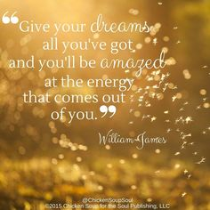 """Give your dreams all you've got and you'll be amazed at the energy that comes out of you."" ~William James"