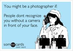You might be a photographer if: People dont recognize you without a camera in front of your face.