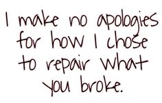 I make no apologies for how I chose to repair what you broke. ~ Grey's