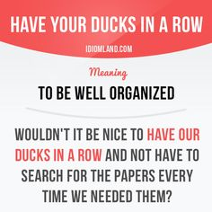 """Have your ducks in a row"" means ""to be well organized"". Example: Wouldn't it be nice to have our ducks in a row and not have to search for the papers every time we needed them? Get our apps for learning English: learzing.com #idiom #idioms #saying #sayings #phrase #phrases #expression #expressions #english #englishlanguage #learnenglish #studyenglish #language #vocabulary #dictionary #grammar #efl #esl #tesl #tefl #toefl #ielts #toeic #englishlearning #vocab #wordoftheday #phraseoftheday"