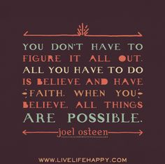 You don't have to figure it all out. All you have to do is believe and have faith. When you believe, all things are possible. - Joel Osteen