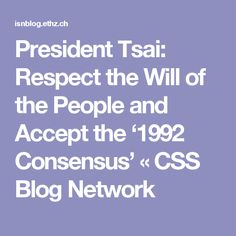 President Tsai: Respect the Will of the People and Accept the '1992 Consensus' «  CSS Blog Network