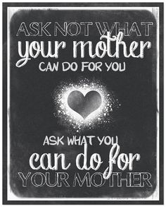 :) YES!!Always be good to your Mother:-D