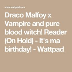 Draco Malfoy x Vampire and pure blood witch! Reader (On Hold) - It's ma birthday! - Wattpad