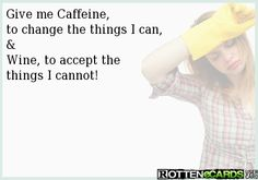 Give me Caffeine,  to change the things I can, & Wine, to accept the things I cannot!