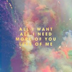 All i want, All i need more of you less of me