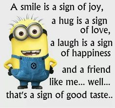 A smile is a sign of joy, a hug is a sign of love, a laugh is a sign of happiness & a friend like me.....well.....that's a sign of good taste
