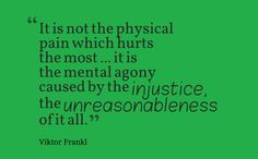 """It is not the physical pain which hurts the most ... it is the mental agony caused by the injustice, the unreasonableness of it all."" ~Viktor Frankl, ""Man's Search for Meaning"""