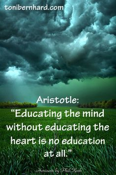 """Educating the mind without educating the heart is no education at all."" —Aristotle"