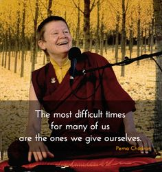 """The most difficult times for many of us are the ones we give ourselves. – Pema Chödron, zen master, author and teacher  from the book """"When Things Fall Apart: Heart Advice for Difficult Times""""   Being with us ~ Pema Chödron http://justdharma.com/s/407f4 T"""