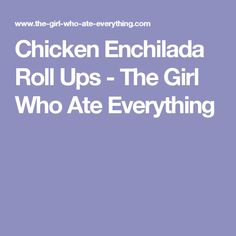 Chicken Enchilada Roll Ups - The Girl Who Ate Everything