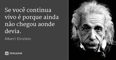 Se você continua vivo é porque ainda não chegou aonde devia. — Albert Einstein