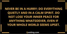 Never be in a hurry; do everything quietly and in | Peace of Mind Quote http://www.loaspower.com/my-personal-story-of-fear/