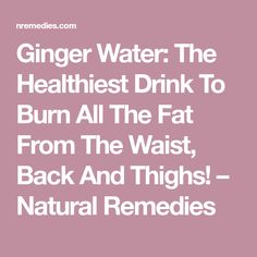 Ginger Water: The Healthiest Drink To Burn All The Fat From The Waist, Back And Thighs! – Natural Remedies