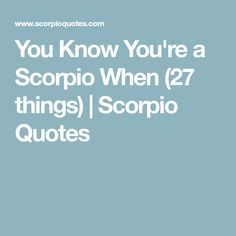 You Know You're a Scorpio When (27 things) | Scorpio Quotes