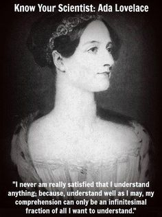 Augusta Ada King, Countess of Lovelace, a.k.a Ada Lovelace  - founder of scientific computing, wrote the first computer program. She also developed a vision on the capability of computers to go beyond mere calculating or number-crunching while others doubted their ultimate usefulness.