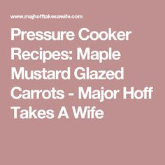 Pressure Cooker Recipes: Maple Mustard Glazed Carrots - Major Hoff Takes A Wife
