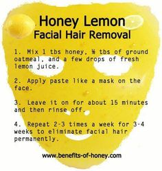 6. Lemon Juice and Honey  Combine 1 part fresh lemon juice and 4 parts honey and mix well. Then, soak a cotton ball or pad in the mixture and rub gently over the unwanted facial hair for about 10-15 minutes. After half an hour, rinse the face with warm water. In order to see a noticeable effect you should repeat this process at least twice a week.
