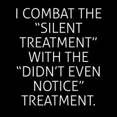 "I combat the ""silence treatment"" with the ""didn't even notice"" treatment."