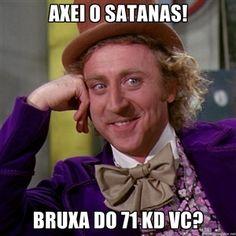Axei o Satanas!  Bruxa do 71 kd vc?  |  Willy Wonka