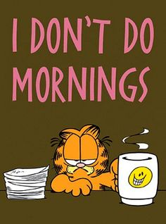 I'm never at my best first thing in the morning, I need to have my coffee and Ovaltine, see my emails then I start to wake up.
