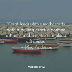 """A great leader normally starts with a wiling heart, a positive attitude, and a desire to make a difference"""
