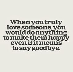 When You Truly Love Someone, You Would Do Anything To Make Them Happy Even  If It Means To Say Goodbye.