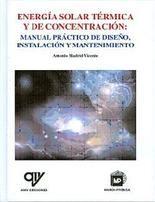 Energía solar térmica y de concentración : manual práctico de diseño, instalación, y mantenimiento/ Madrid Vicente, Antonio