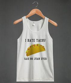 I HATE TACOS! SAID NO JUAN EVER