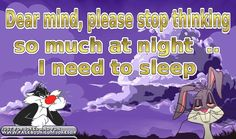 Dear mind, stop thinking so much at night .. I need to sleep. It's a pity my mind doesn't listen to a word it says, because i couldn't be more tired. :(